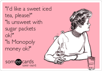 id-like-a-sweet-iced-tea-please-is-unsweet-with-sugar-packets-ok-is-monopoly-money-ok-fac43